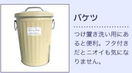 バケツ:つけ置き洗い用にあると便利。フタ付きだとニオイも気になりません。