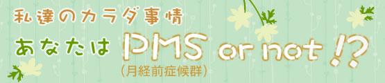 私達のカラダ事情 あなたはPMS(月経前症候群) or not!?